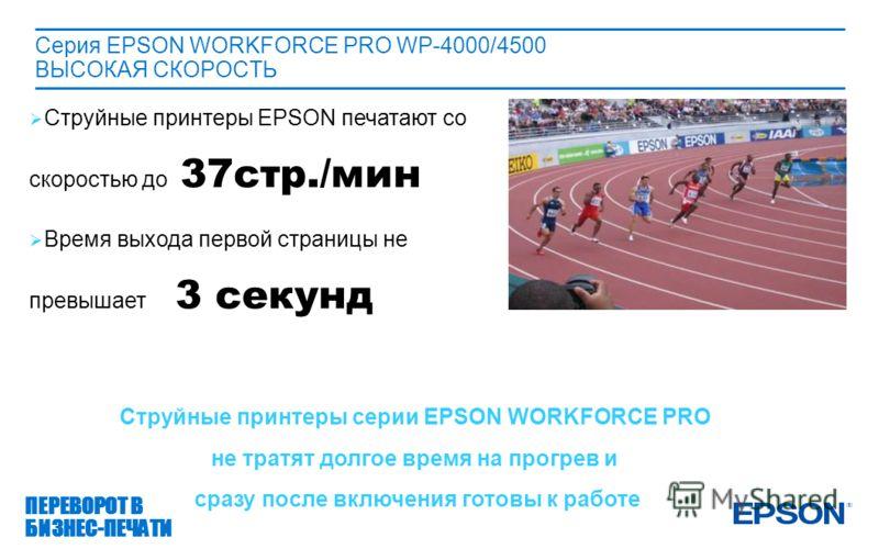 Серия EPSON WORKFORCE PRO WP-4000/4500 ВЫСОКАЯ СКОРОСТЬ ПЕРЕВОРОТ В БИЗНЕС-ПЕЧАТИ Струйные принтеры EPSON печатают со скоростью до 37стр./мин Время выхода первой страницы не превышает 3 секунд Струйные принтеры серии EPSON WORKFORCE PRO не тратят дол