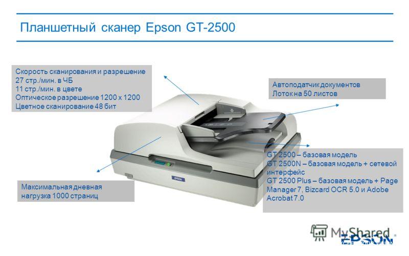 Планшетный сканер Epson GT-2500 Автоподатчик документов Лоток на 50 листов GT 2500 – базовая модель GT 2500N – базовая модель + сетевой интерфейс GT 2500 Plus – базовая модель + Page Manager 7, Bizcard OCR 5.0 и Adobe Acrobat 7.0 Скорость сканировани