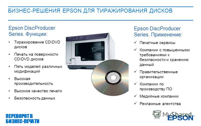 БИЗНЕС-РЕШЕНИЯ EPSON ДЛЯ ТИРАЖИРОВАНИЯ ДИСКОВ ПЕРЕВОРОТ В БИЗНЕС-ПЕЧАТИ Epson DiscProducer Series. Функции: Тиражирование CD\DVD дисков Печать на поверхности CD\DVD дисков Пять моделей различных модификаций Высокая производительность Высокое качество