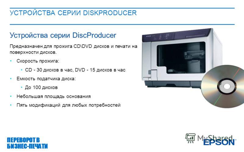 УСТРОЙСТВА СЕРИИ DISKPRODUCER ПЕРЕВОРОТ В БИЗНЕС-ПЕЧАТИ Устройства серии DiscProducer Предназначен для прожига CD\DVD дисков и печати на поверхности дисков. Скорость прожига: СD - 30 дисков в час, DVD - 15 дисков в час Емкость податчика диска: До 100