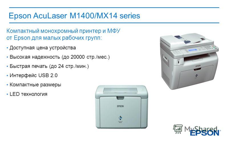 Epson AcuLaser M1400/МX14 series Компактный монохромный принтер и МФУ от Epson для малых рабочих групп: Доступная цена устройства Высокая надежность (до 20000 стр./мес.) Быстрая печать (до 24 стр./мин.) Интерфейс USB 2.0 Компактные размеры LED технол