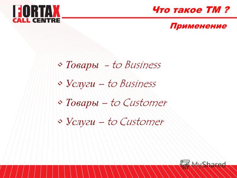 Что такое ТМ ? Применение Товары - to Business Услуги – to Business Товары – to Customer Услуги – to Customer