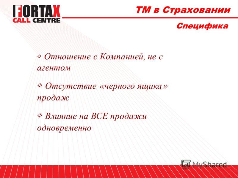 ТМ в Страховании Специфика Отношение с Компанией, не с агентом Отсутствие «черного ящика» продаж Влияние на ВСЕ продажи одновременно