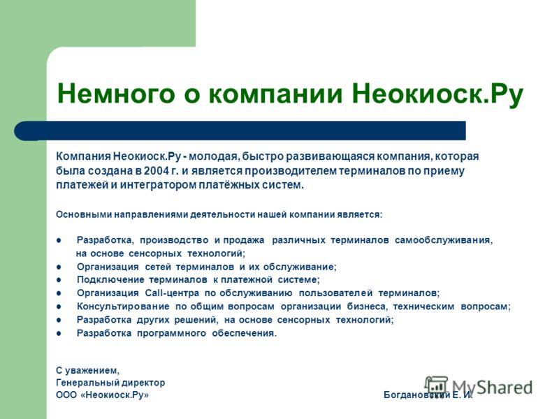 Немного о компании Неокиоск.Ру Компания Неокиоск.Ру - молодая, быстро развивающаяся компания, которая была создана в 2004 г. и является производителем терминалов по приему платежей и интегратором платёжных систем. Основными направлениями деятельности