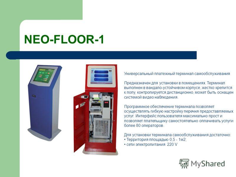 NEO-FLOOR-1 Универсальный платежный терминал самообслуживания Предназначен для установки в помещениях. Терминал выполнен в вандало-устойчивом корпусе, жестко крепится к полу, контролируется дистанционно, может быть оснащен системой видео наблюдения.