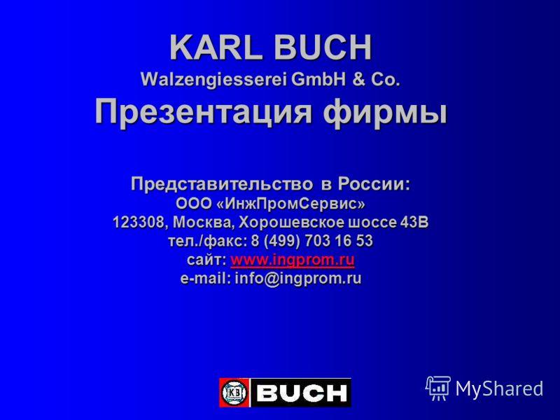 KARL BUCH Walzengiesserei GmbH & Co. Презентация фирмы Представительство в России: ООО «ИнжПромСервис» 123308, Москва, Хорошевское шоссе 43В тел./факс: 8 (499) 703 16 53 сайт: www.ingprom.ru e-mail: info@ingprom.ru www.ingprom.ru