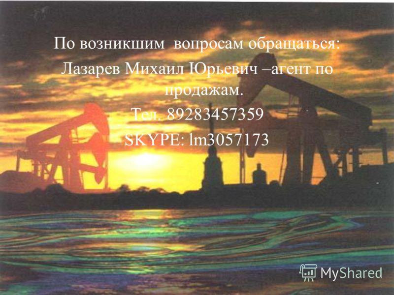 По возникшим вопросам обращаться: Лазарев Михаил Юрьевич –агент по продажам. Тел. 89283457359 SKYPE: lm3057173