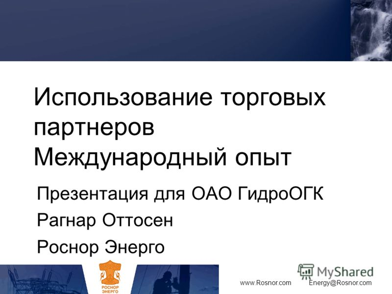Использование торговых партнеров Международный опыт Презентация для OAO ГидроОГК Рагнар Оттосен Роснор Энерго www.Rosnor.com Energy@Rosnor.com