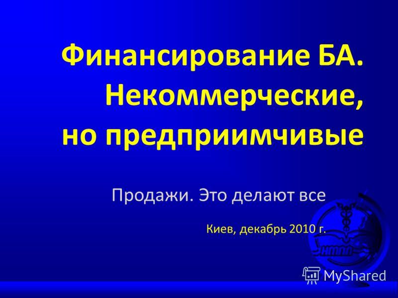 Финансирование БА. Некоммерческие, но предприимчивые Продажи. Это делают все Киев, декабрь 2010 г.