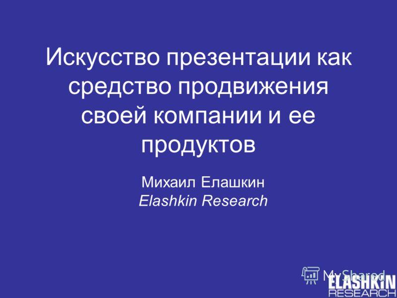 Искусство презентации как средство продвижения своей компании и ее продуктов Михаил Елашкин Elashkin Research