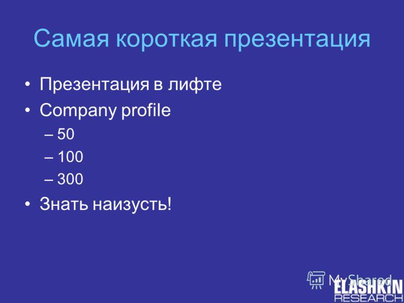 Самая короткая презентация Презентация в лифте Company profile –50 –100 –300 Знать наизусть!