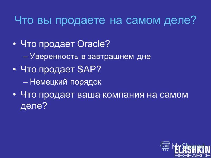 Что вы продаете на самом деле? Что продает Oracle? –Уверенность в завтрашнем дне Что продает SAP? –Немецкий порядок Что продает ваша компания на самом деле?