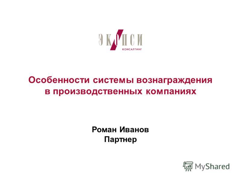 Особенности системы вознаграждения в производственных компаниях Роман Иванов Партнер