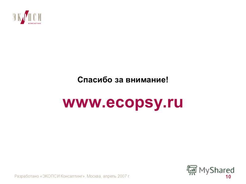 Разработано «ЭКОПСИ Консалтинг», Москва, апрель 2007 г. 10 Спасибо за внимание! www.ecopsy.ru