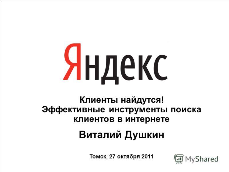 1 Клиенты найдутся! Эффективные инструменты поиска клиентов в интернете Виталий Душкин Томск, 27 октября 2011