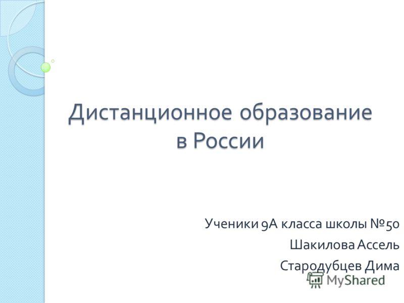 Дистанционное образование в России Ученики 9 А класса школы 50 Шакилова Ассель Стародубцев Дима