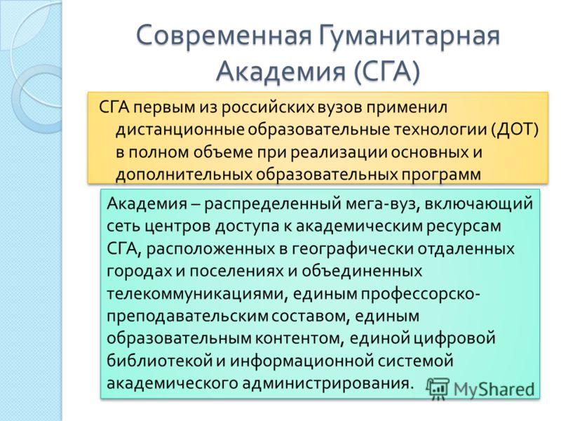 Современная Гуманитарная Академия ( СГА ) СГА первым из российских вузов применил дистанционные образовательные технологии ( ДОТ ) в полном объеме при реализации основных и дополнительных образовательных программ Академия – распределенный мега - вуз,