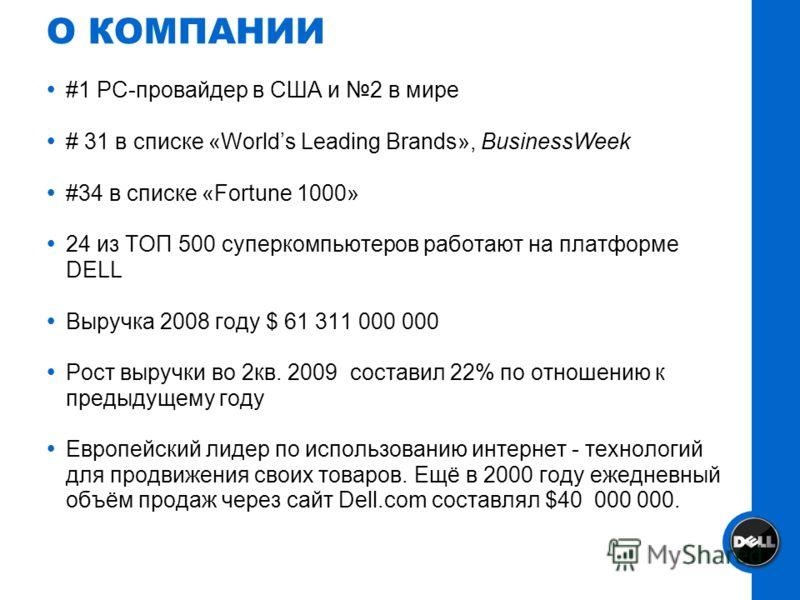 О КОМПАНИИ #1 PC-провайдер в США и 2 в мире # 31 в списке «Worlds Leading Brands», BusinessWeek #34 в списке «Fortune 1000» 24 из ТОП 500 суперкомпьютеров работают на платформе DELL Выручка 2008 году $ 61 311 000 000 Рост выручки во 2кв. 2009 состави