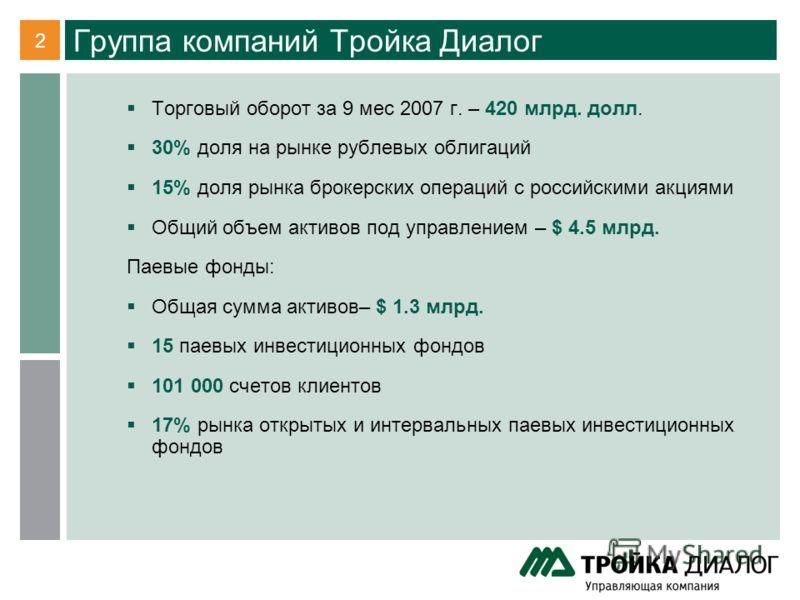 2 Группа компаний Тройка Диалог Торговый оборот за 9 мес 2007 г. – 420 млрд. долл. 30% доля на рынке рублевых облигаций 15% доля рынка брокерских операций с российскими акциями Общий объем активов под управлением – $ 4.5 млрд. Паевые фонды: Общая сум