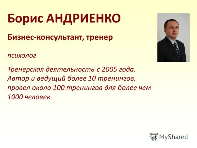 Борис АНДРИЕНКО Бизнес-консультант, тренер психолог Тренерская деятельность с 2005 года. Автор и ведущий более 10 тренингов, провел около 100 тренингов для более чем 1000 человек