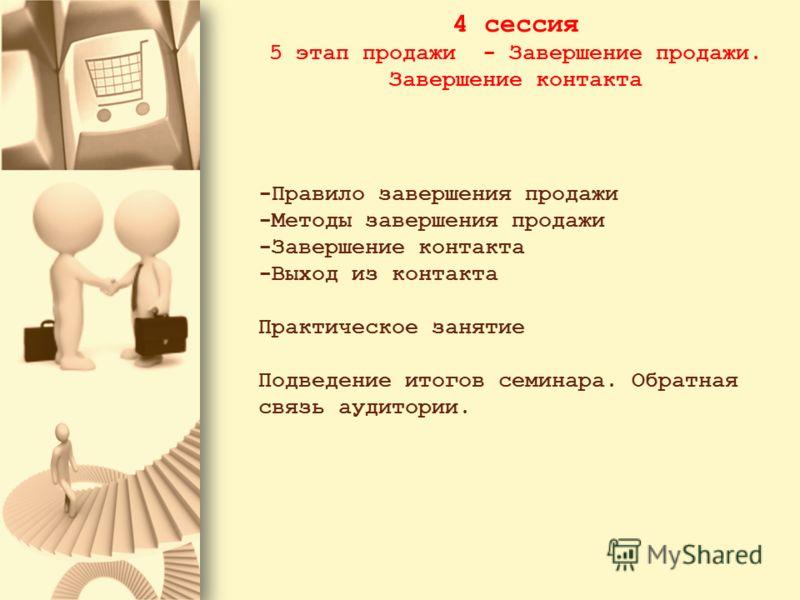 4 сессия 5 этап продажи - Завершение продажи. Завершение контакта -Правило завершения продажи -Методы завершения продажи -Завершение контакта -Выход из контакта Практическое занятие Подведение итогов семинара. Обратная связь аудитории.