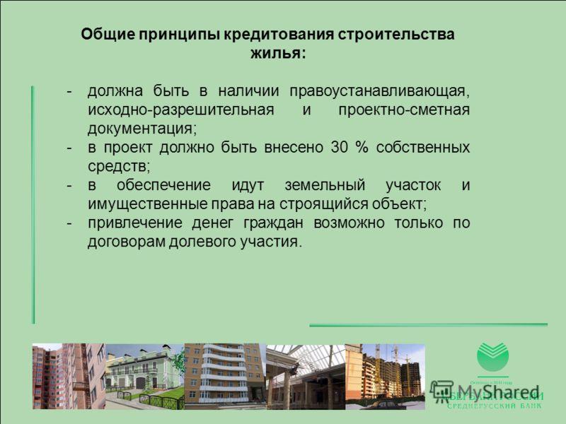 Общие принципы кредитования строительства жилья: -должна быть в наличии правоустанавливающая, исходно-разрешительная и проектно-сметная документация; -в проект должно быть внесено 30 % собственных средств; -в обеспечение идут земельный участок и имущ