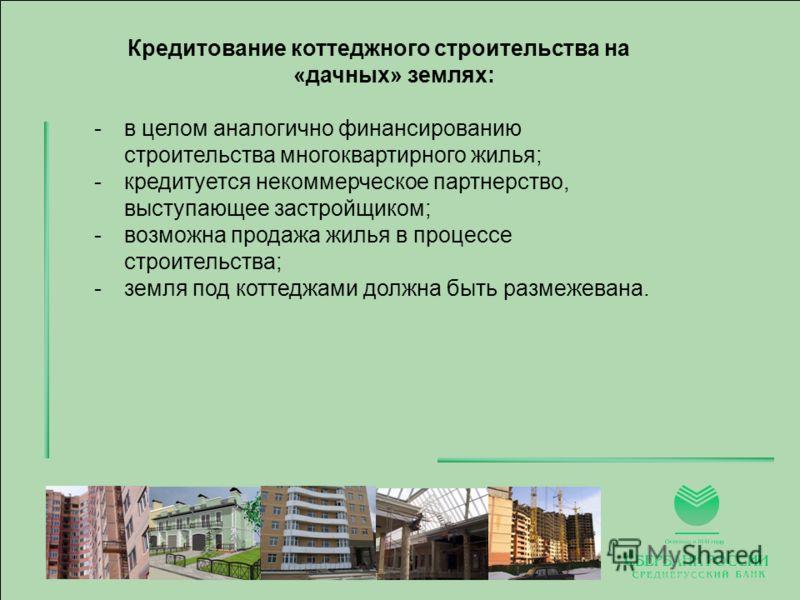 Кредитование коттеджного строительства на «дачных» землях: -в целом аналогично финансированию строительства многоквартирного жилья; -кредитуется некоммерческое партнерство, выступающее застройщиком; -возможна продажа жилья в процессе строительства; -