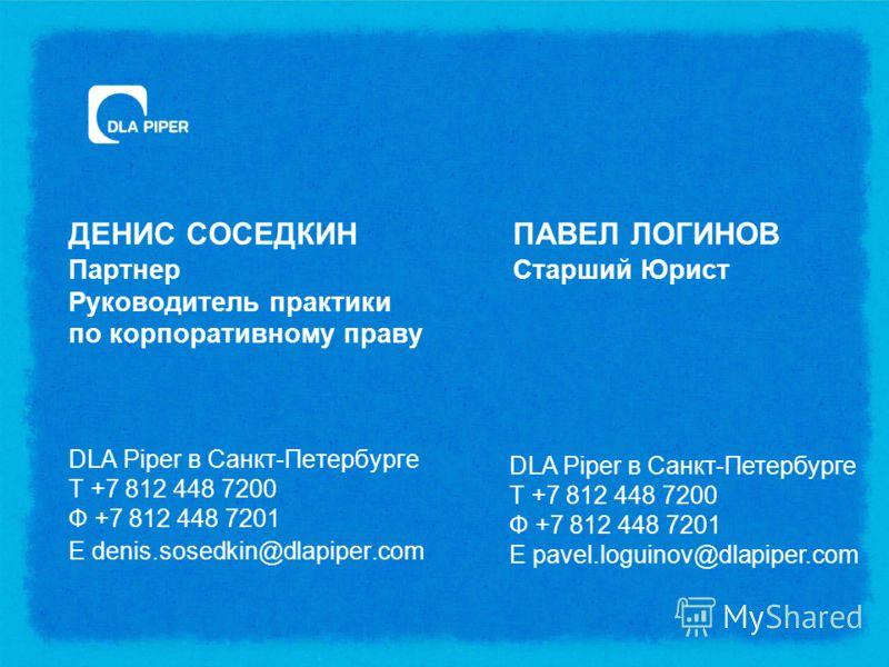ДЕНИС СОСЕДКИНПАВЕЛ ЛОГИНОВ ПартнерСтарший Юрист Руководитель практики по корпоративному праву DLA Piper в Санкт-Петербурге Т +7 812 448 7200 Ф +7 812 448 7201 E denis.sosedkin@dlapiper.com DLA Piper в Санкт-Петербурге Т +7 812 448 7200 Ф +7 812 448