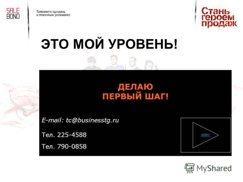 ЭТО МОЙ УРОВЕНЬ! ДЕЛАЮ ПЕРВЫЙ ШАГ! E-mail: tc@businesstg.ru Тел. 225-4588 Тел. 790-0858 ЖМУ!