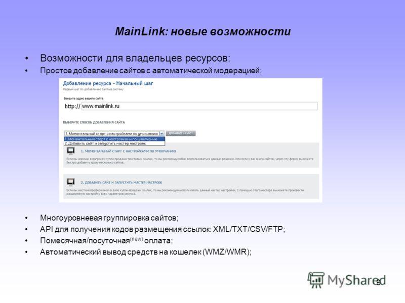 9 MainLink: новые возможности Возможности для владельцев ресурсов: Простое добавление сайтов с автоматической модерацией; Многоуровневая группировка сайтов; API для получения кодов размещения ссылок: XML/TXT/CSV/FTP; Помесячная/посуточная (new) оплат