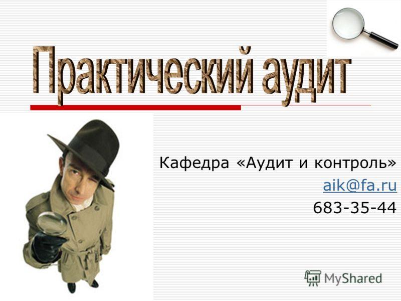 Кафедра «Аудит и контроль» aik@fa.ru 683-35-44