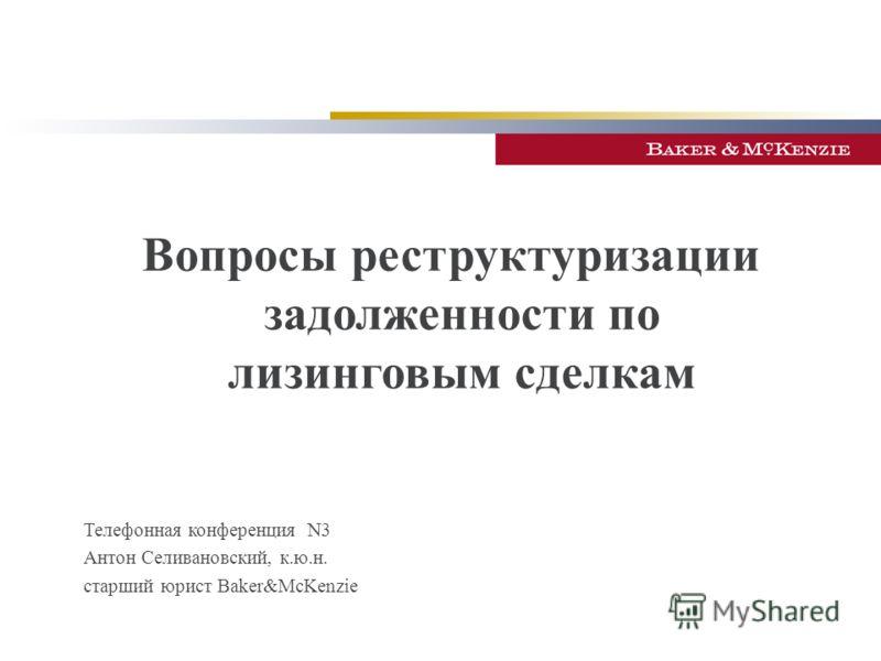 Телефонная конференция N3 Антон Селивановский, к.ю.н. старший юрист Baker&McKenzie Вопросы реструктуризации задолженности по лизинговым сделкам