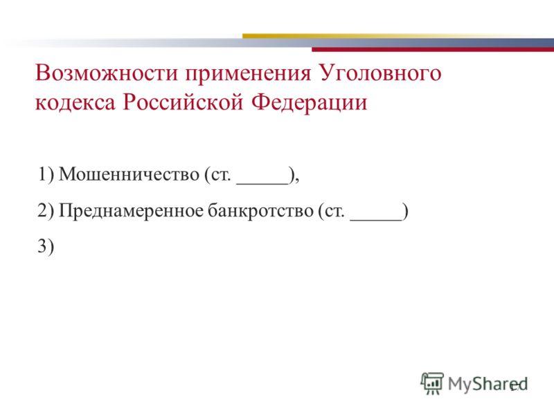 17 Возможности применения Уголовного кодекса Российской Федерации 1) Мошенничество (ст. _____), 2) Преднамеренное банкротство (ст. _____) 3)