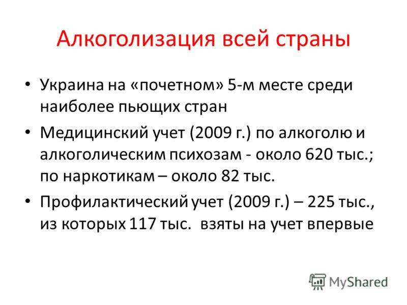 Алкоголизация всей страны Украина на «почетном» 5-м месте среди наиболее пьющих стран Медицинский учет (2009 г.) по алкоголю и алкоголическим психозам - около 620 тыс.; по наркотикам – около 82 тыс. Профилактический учет (2009 г.) – 225 тыс., из кото