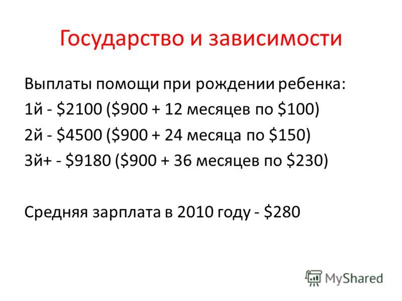 Государство и зависимости Выплаты помощи при рождении ребенка: 1й - $2100 ($900 + 12 месяцев по $100) 2й - $4500 ($900 + 24 месяца по $150) 3й+ - $9180 ($900 + 36 месяцев по $230) Средняя зарплата в 2010 году - $280