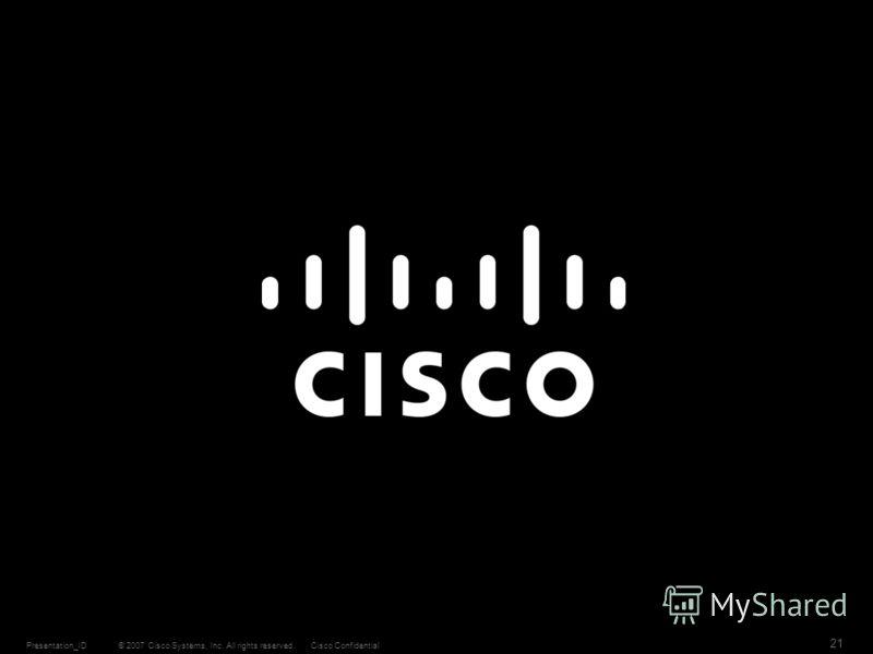 © 2007 Cisco Systems, Inc. All rights reserved.Cisco ConfidentialPresentation_ID 21