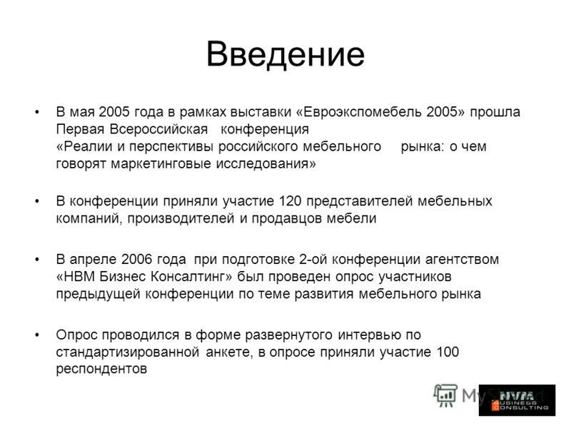 Введение В мая 2005 года в рамках выставки «Евроэкспомебель 2005» прошла Первая Всероссийская конференция «Реалии и перспективы российского мебельного рынка: о чем говорят маркетинговые исследования» В конференции приняли участие 120 представителей м