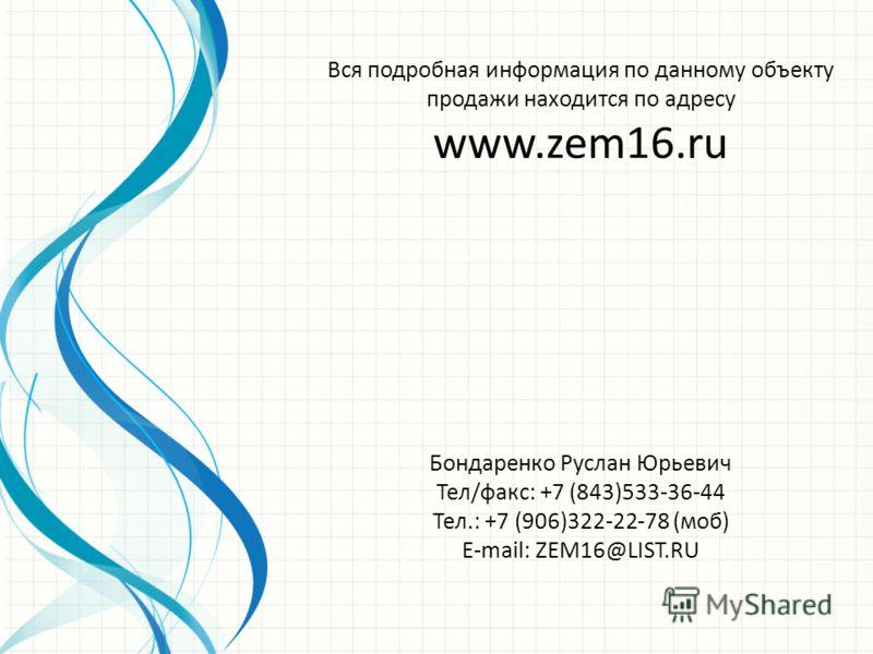 Бондаренко Руслан Юрьевич Тел/факс: +7 (843)533-36-44 Тел.: +7 (906)322-22-78 (моб) E-mail: ZEM16@LIST.RU Вся подробная информация по данному объекту продажи находится по адресу www.zem16.ru