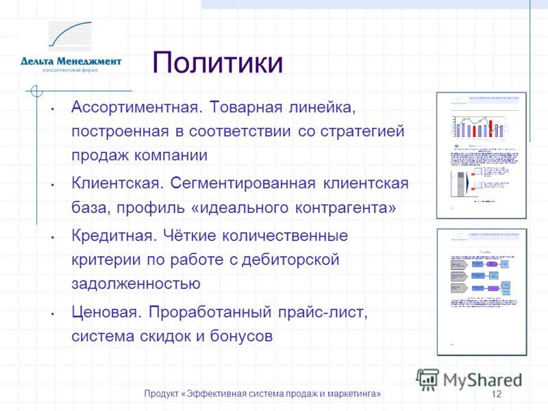 Продукт «Эффективная система продаж и маркетинга» 12 Политики Ассортиментная. Товарная линейка, построенная в соответствии со стратегией продаж компании Клиентская. Сегментированная клиентская база, профиль «идеального контрагента» Кредитная. Чёткие