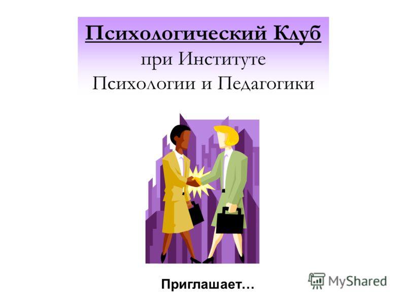 Психологический Клуб при Институте Психологии и Педагогики Приглашает…