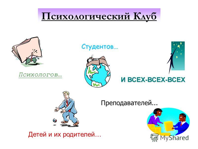 Студентов… Преподавателей... Психологов… Детей и их родителей… И ВСЕХ-ВСЕХ-ВСЕХ Психологический Клуб