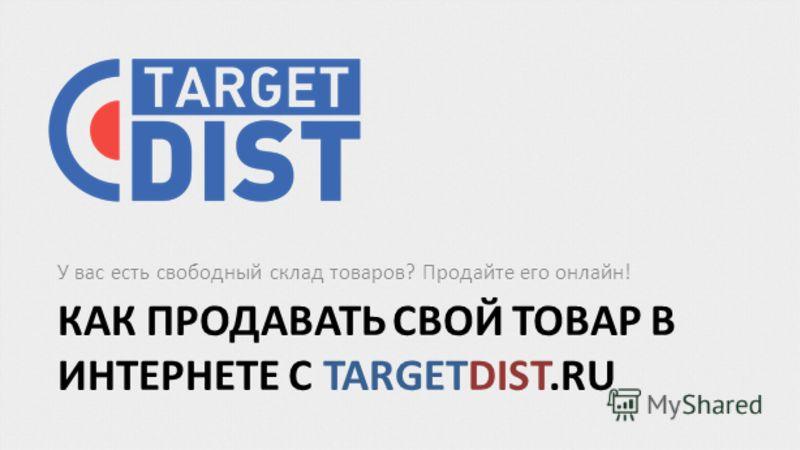 КАК ПРОДАВАТЬ СВОЙ ТОВАР В ИНТЕРНЕТЕ С TARGETDIST.RU У вас есть свободный склад товаров? Продайте его онлайн!