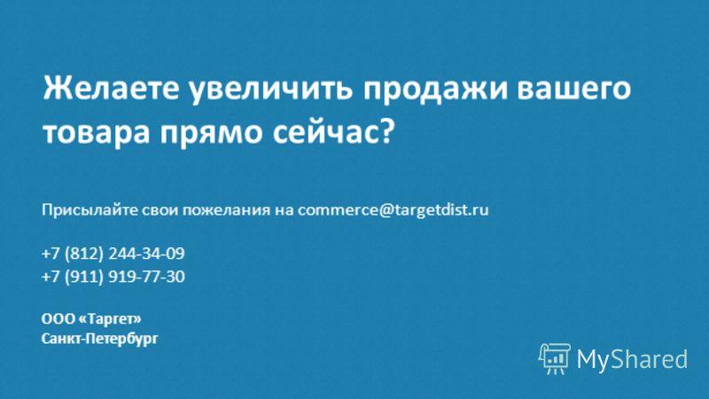 Желаете увеличить продажи вашего товара прямо сейчас? Присылайте свои пожелания на commerce@targetdist.ru +7 (812) 244-34-09 +7 (911) 919-77-30 ООО «Таргет» Санкт-Петербург