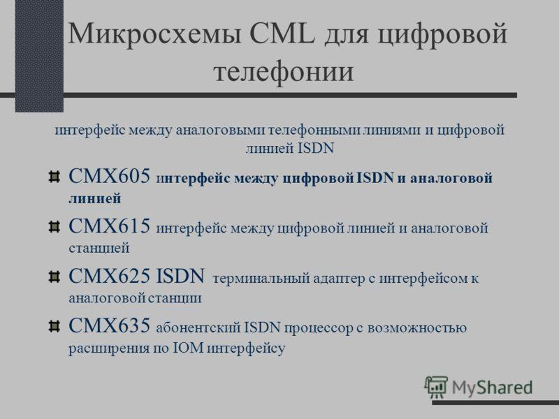 Микросхемы CML для цифровой телефонии интерфейс между аналоговыми телефонными линиями и цифровой линией ISDN CMX605 интерфейс между цифровой ISDN и аналоговой линией CMX615 интерфейс между цифровой линией и аналоговой станцией CMX625 ISDN терминальны