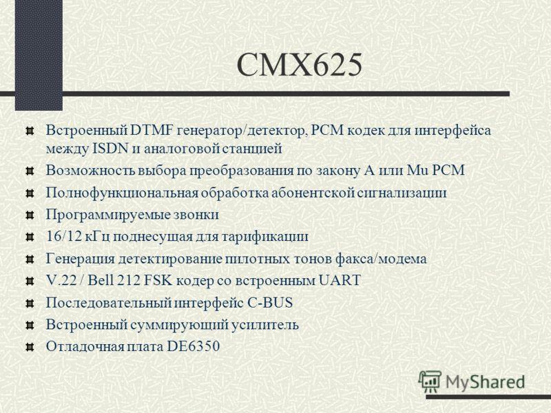 CMX625 Встроенный DTMF генератор/детектор, PCM кодек для интерфейса между ISDN и аналоговой станцией Возможность выбора преобразования по закону A или Mu PCM Полнофункциональная обработка абонентской сигнализации Программируемые звонки 16/12 кГц подн