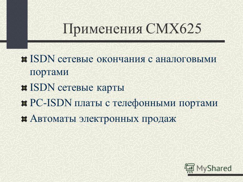 Применения CMX625 ISDN сетевые окончания с аналоговыми портами ISDN сетевые карты PC-ISDN платы с телефонными портами Автоматы электронных продаж