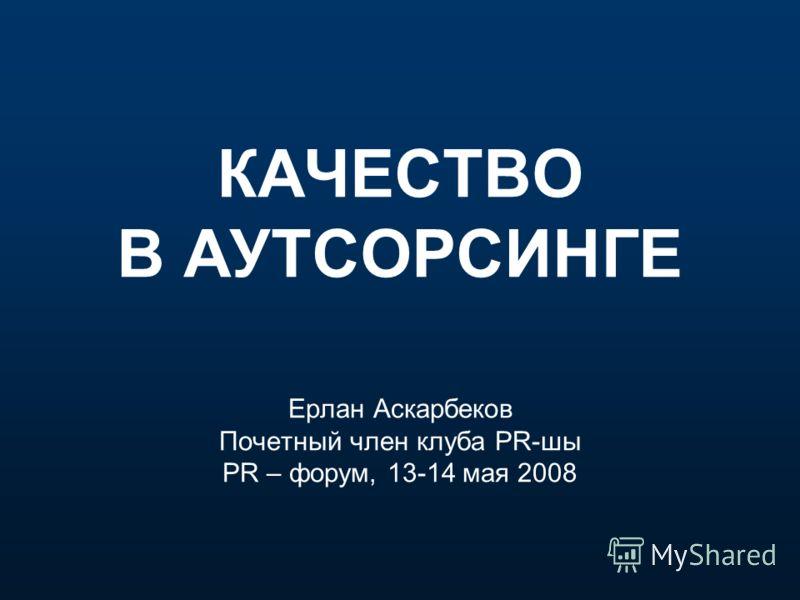 КАЧЕСТВО В АУТСОРСИНГЕ Ерлан Аскарбеков Почетный член клуба PR-шы PR – форум, 13-14 мая 2008