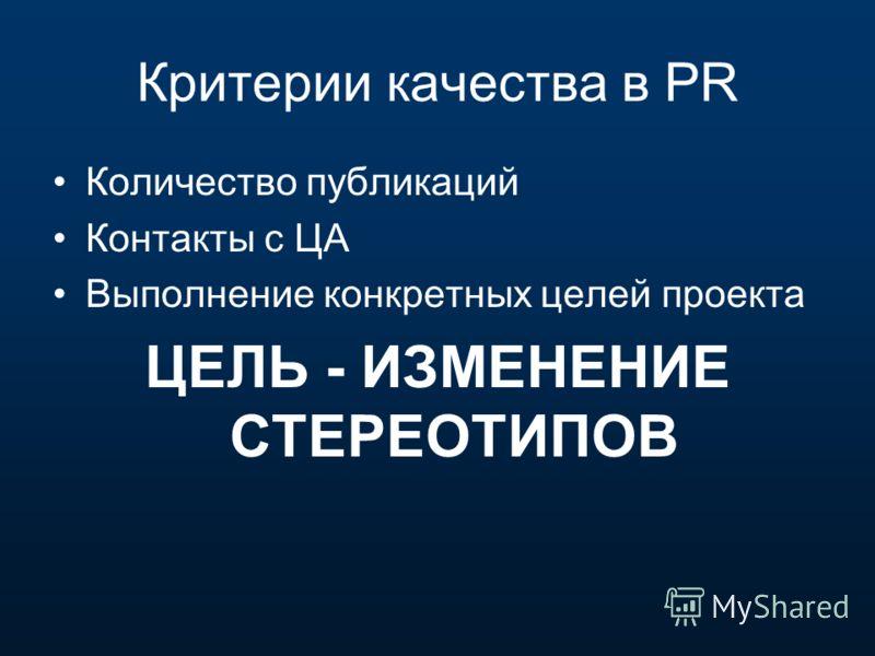 Критерии качества в PR Количество публикаций Контакты с ЦА Выполнение конкретных целей проекта ЦЕЛЬ - ИЗМЕНЕНИЕ СТЕРЕОТИПОВ