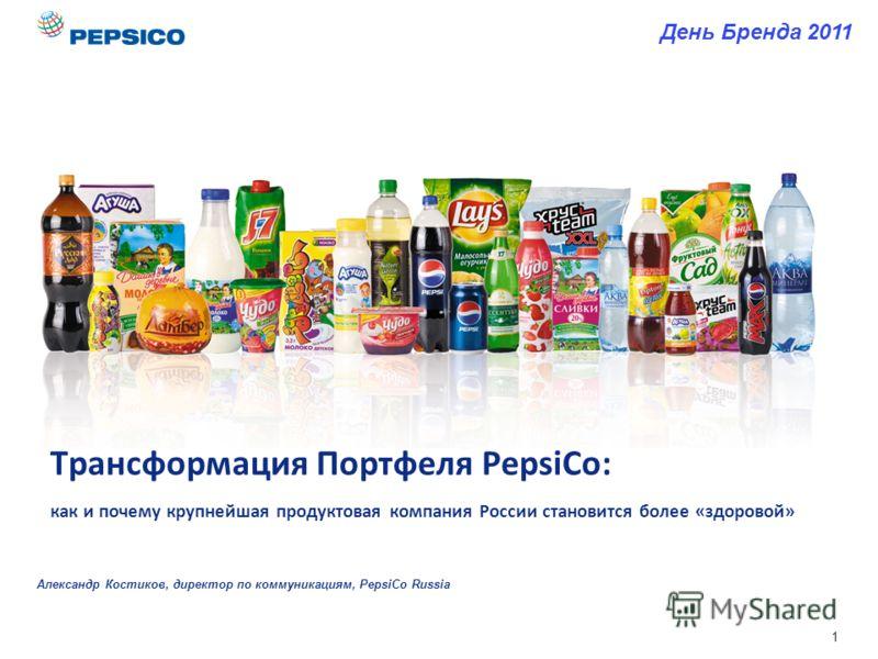 1 Трансформация Портфеля PepsiCo: как и почему крупнейшая продуктовая компания России становится более «здоровой» Александр Костиков, директор по коммуникациям, PepsiCo Russia День Бренда 2011