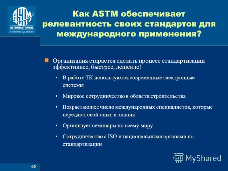12 Как ASTM обеспечивает релевантность своих стандартов для международного применения? Организация старается сделать процесс стандартизации эффективнее, быстрее, дешевле! В работе ТК используются современные электронные системы Мировое сотрудничество